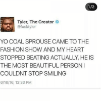 Did we post this yet? Idk - Paris: 1/2  Tyler, The Creator  @fucktyler  YO COAL SPROUSE CAME TO THE  FASHION SHOW AND MY HEART  STOPPED BEATING ACTUALLY, HE IS  THE MOST BEAUTIFUL PERSON  COULDNT STOP SMILING  6/16/16, 12:33 PM Did we post this yet? Idk - Paris