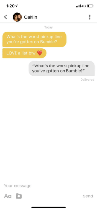 "Gottem: 1:20  Caitlin  Today  What's the worst pickup line  you've gotten on Bumble?  LOVE a list btww  ""What's the worst pickup line  you've gotten on Bumble?""  Delivered  Your message  Aa  Send Gottem"