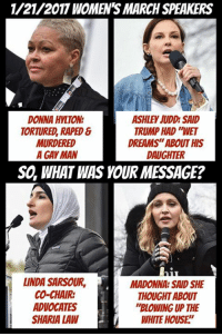 "Madonna, Memes, and 🤖: 1/21/2017 WOMENS MARCH SPEAKERS  DONNA HYLTON  ASHLEY JUDD SAID  TRUMP HAD WET  TORTURED, RAPED  DREAMS""ABOUT HIS  MURDERED  A GAY MAN  DAUGHTER  SO, WHAT WAS YOUR MESSAGE?  LINDA SARSOUR, MADONNA SAID SHE  CO-CHAIR:  THOUGHT ABOUT  ADVOCATES  ""BLOWING UP THE  SHARIA LAW  WHITE HOUSE (MW)"