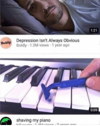 Depression, Piano, and Irl: 1:21  Depression Isn't Always Obvious  Boldly 1.3M views 1 year ago  Boldly  0:09  shaving my piano  WE2 me irl