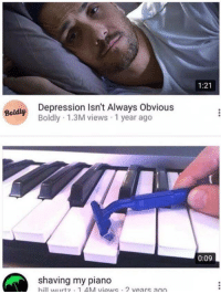 Depression, Piano, and Always: 1:21  Depression Isn't Always Obvious  Boldly 1.3M views 1 year ago  Boldly  0:09  shaving my piano  hill urtz 14M views ?  vears ago