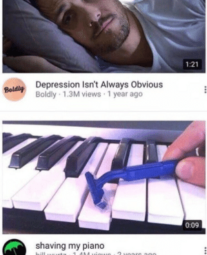 Depression, Piano, and Always: 1:21  Depression Isn't Always Obvious  Boldly 1.3M views 1 year ago  Boldly  0:09  shaving my piano