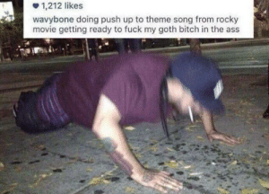Anime, Ass, and Bitch: 1,212 likes  wavybone doing push up to theme song from rocky  movie getting ready to fuck my goth bitch in the ass danktoday:  me irl by what_r_u_whereing MORE MEMES  Top 10 strongest anime characters