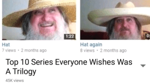 Top, Hat, and Series: 1:22  0:  Hat  7 views 2 months ago  Hat again  8 views 2 months ago  Top 10 Series Everyone Wishes Was  A Trilogy  45K views