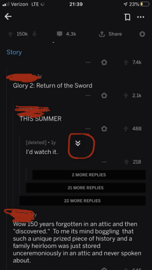 """Couldn't post this on the TIL sub but wanted to post this somewhere. But I was mind blown that you could move the icon that would take you to the next major comment thread.: 1 23% O  Verizon LTE *  21:39  1 Share  4.3k  150k  Story  7.4k  Glory 2: Return of the Sword  2.1k  THIS SUMMER  488  [deleted] • ly  l'd watch it.  218  2 MORE REPLIES  21 MORE REPLIES  22 MORE REPLIES  Wow 150 years forgotten in an attic and then  """"discovered."""" To me its mind boggling that  such a unique prized piece of history and a  family heirloom was just stored  unceremoniously in an attic and never spoken  about. Couldn't post this on the TIL sub but wanted to post this somewhere. But I was mind blown that you could move the icon that would take you to the next major comment thread."""