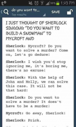"""Molly, Singing, and Help: 1:23 PM  to  55%  do you want to...  (Q  Top results  SAVE  I JUST THOUGHT OF SHERLOCK  SINGING """"DO YOU WANT TO  BUILD A SNOWMAN"""" TO  MYCROFT AND  Sherlock: Mycroft? Do you  want to solve a murder? Come  on, let's go deduce!  Sherlock: I wish you'd stop  ignoring me, it's boring me,  there's no excuse!  Sherlock: With the help of  John and Molly, we can solve  this case. It will not be  that hard!  Sherlock: Do you want to  solve a murder? It does t  have to be a murder!  Mycroft: Go away, Sherlock!  Sherlock: Prick Sherlock """"memes"""" just keep on giving"""