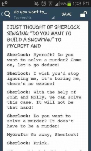 """Molly, Singing, and Help: 1:23 PM  to  55%  do you want to...  SAVE  Top results  I JUST THOUGHT OF SHERLOCK  SINGING """"DO YOU WANT TO  BUILD A SNOWYAN"""" TO  MYCROFT AND  Sherlock: Mycroft? Do you  want to solve a murder? Come  on, let's go deduce!  Sherlock: I wish you'd stop  ignoring me, it's boring me,  there's no excuse!  Sherlock: With the help of  John and Molly, we can solve  this case. It will not be  that hard!  Sherlock: Do you want to  solve a murder? It does t  have to be a murder!  Mycroft: Go away, Sherlock!  Sherlock: Prick Ouch"""