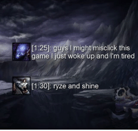 = LeagueMemes =  Wingolos www.youtube.com/c/wingolos: [1:25]: guys I might misclick this  game I just woke up and I'm tired  [1330]: ryze and shine = LeagueMemes =  Wingolos www.youtube.com/c/wingolos