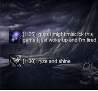 RYZE N SHINE 🌟 leaguevines leagueoflegendsmemes leagueoflegend leagueoflegends: [1:25]: guys l might  misclick this  game I just woke up and I'm tired  11:30p ryze and shine RYZE N SHINE 🌟 leaguevines leagueoflegendsmemes leagueoflegend leagueoflegends