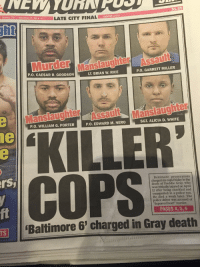 """Friday, Police, and Tumblr: $1.25  S  0Wetheri : 18LATE CITY FINAL  nypost.com  it  anslaughter  P.O. CAESAR R. GOODSON  LT. BRIAN W. RICE  P.O. GARRETT MILLER  Manslaugru Manslaughter  1e  P.O. WILLIAM G. PORTER  P.O. EDWARD M. NERO  SGT. ALICIA D. WHITE  rs  COPS  Baltimore prosecutors  charged six cops Friday in the  death of Freddie Gray, who  was critically injured on April  12 after being shackled and  transported in a police van.  He died a week later. The  police driver was accused of  fi  """"depraved heart"""" murder  PAGES 4, 5, 6  Baltimore 6' charged in Gray death  TS <p><a href=""""http://marfmellow.com/post/117948262634/howtobeterrellagain-white-supremacy-with-a-few"""" class=""""tumblr_blog"""">marfmellow</a>:</p>  <blockquote><p><a href=""""http://howtobeterrellagain.tumblr.com/post/117948123574/white-supremacy-with-a-few-black-faces"""" class=""""tumblr_blog"""">howtobeterrellagain</a>:</p>  <blockquote><p>White supremacy with a few black faces</p></blockquote>  <p>~*~*~*~*another reminder that black folks can uphold white supremacy and perpetuate anti-black violence!*~*~*~*~**~</p></blockquote>  <p>Oh, you mean like the dozens on dozens of black people who murder other black people without a single white person being involved? Like that?</p>"""