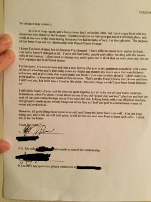 "Planet Fitness wouldnt let me cancel over the phone, and required a certified letter to cancel since I live in a different state now. I dropped this in the mail today.: 1/26/2018  To whom it may concern,  It is with deep regret, and a heavy heart that I write this letter, but I must come forth with my  intentions with sincerity and honesty. Certain events in my life have put me in a different place, and  while it was one of the more taxing decisions I've had to make of late, it is the right one. The purpose  of this letter is to end my relationship with Planet Fitness Orange  I know I've been distant, but it's because I've changed. I have different needs now, and to be frank.  you really haven't changed at all. You're still that bulky, purple and yellow building with the tootsie  rolls at the counter. I don't want to change you, and it pains me to think that we were once one, but are  now separate and in different places.  Furthermore, I've moved onto and into a new facility (the gym at my apartment complex), with a state  of the art whachamacallit that really tones my thighs and masters my ass in ways that were hitherto  unknown, and at proximity that would make you blush if you were to think about it. I don't want you  to be jealous, or to judge me based on this decision. That's not the Planet Fitness that I know and love.  I still love you, but more like a friend at this point. I'm sorry things couldn't have been better  us.  between  I still think fondly of you, and the time we spent together as I drive by one of your many locati  Sometimes, when I'm alone, I even throw on one of my old ""power-pop workout"" playlists and feel the  rush of our past course through me as if we were still one, holding hands with your elliptical machine,  and gingerly brushing my sweaty bangs out of my face as I huff and puff in a tumultuous vortex of  sweat and endorphins.  However, all good things must come to an end, and I hope this letter finds you well. You just keep  being you, and while we will both grow, it will be into our own new lives without each other. I think  this is for the better.  Yours in, Ch  P.S. My wife  also needs to cancel her membership.  If you have any questions, please contact me at Planet Fitness wouldnt let me cancel over the phone, and required a certified letter to cancel since I live in a different state now. I dropped this in the mail today."