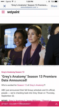 "Ether, Memes, and Grey's Anatomy: 1:26 PM  OO  Sprint  'Grey's Anatomy' Season 13 Premiere...  Share  www.wetpaint com  E wet paint  Credit: Byron Cohen/ABCO 2016 Disney ABC Television Group. All rights res  Grey's Anatomy Season 13  ""Grey's Anatomy"" Season 13 Premiere  Date Announced!  Who's excited for Season 13 of Grey's Anatomy?!  ABC just announced their fall lineup schedule and it's official,  people we're checking back into Grey Sloan on Thursday,  September 22.  NEWS Grevs Anatom's esse Wimanns EThere's an  UP NEXT CELEBRITY PREGNANCY Thank the lord"