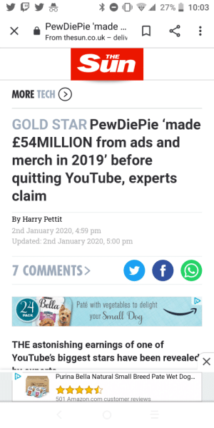 """This is implying that he already quit. He uploaded yesterday..... And in his stream today he said he was """"recording a video"""". News Media pls stop :): 1 27%  10:03  п  PewDiePie 'made ..  From thesun.co.uk – deliv  Sün  THE  MORE TECH (>  GOLD STAR PewDiePie 'made  £54MILLION from ads and  merch in 2019' before  quitting YouTube, experts  claim  By Harry Pettit  2nd January 2020, 4:59 pm  Updated: 2nd January 2020, 5:00 pm  7 COMMENTS>  Bella  24  Paté with vegetables to delight  your Small Dog  Pate  PACK  THE astonishing earnings of one of  YouTube's biggest stars have been revealed  Purina Bella Natural Small Breed Pate Wet Dog...  501 Amazon.com customer reviews This is implying that he already quit. He uploaded yesterday..... And in his stream today he said he was """"recording a video"""". News Media pls stop :)"""