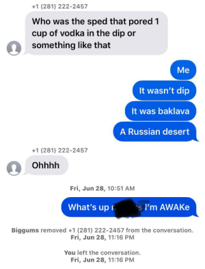 Reddit, Vodka, and Russian: +1 (281) 222-2457  Who was the sped that pored 1  cup of vodka in the dip or  something like that  Me  It wasn't dip  It was baklava  A Russian desert  +1 (281) 222-2457  Ohhhh  Fri, Jun 28, 10:51 AM  What's up  s I'm AWAKE  Biggums removed +1 (281) 222-2457 from the conversation.  Fri, Jun 28, 11:16 PM  You left the conversation.  Fri, Jun 28, 11:16 PM Vodka in the dip in a Russian desert