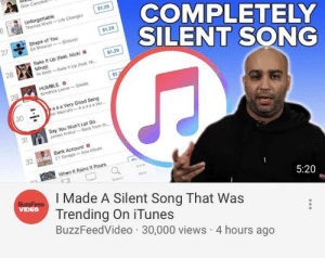 God Damn It! He's the most powerful now, he can copy strike anybody's video now!!!: $1.29  COMPLETELY  SILENT SONG  Unforgettable  Thomas Rhett-Life Changes  $1.29  Shape of You  27  Ed Sheeran-+(Deluse)  Rake It Up (feat. Nicki a  Mina)Rake t  Yo Gotti-Rake t Up (feat. N  $1.29  28  S1  HUMBLE. O  2  Kendrick Lamar DAMN  30aa Very Good Song  nir MezrahiA a aaa Ver.  en  Say You Won't Let Go  James Arthur Back from th  31  Bank Account  21 Savage- Issa Album  32  When It Rains it Pours  More  I Made A Silent Song That Was  Trending On iTunes  BuzzFeedVideo 30,000 views 4 hours ago  5:20  VIDEO God Damn It! He's the most powerful now, he can copy strike anybody's video now!!!