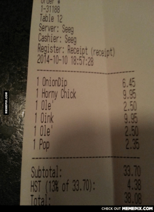 1 onion dip… 1 what!? I'll take it!omg-humor.tumblr.com: 1-31188  Table 12  Server: Seeg  Cashier: Seeg  Register: Receipt (receipt)  2014-10-10 18:57:28  1 OnionDip  1 Horny Chick  1 0le  1 Oink  1 0le  1 Pop  6.45  9.95  2.50  9.95  2.50  2.35  Subtotal:  HST (13% of 33.70):  Total:  33.70  4.38  38.08  CHECK OUT MEMEPIX.COM  MEMEPIX.COM 1 onion dip… 1 what!? I'll take it!omg-humor.tumblr.com