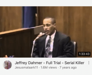 Why does YT want me to watch this: 1:33:43  Jeffrey Dahmer - Full Trial - Serial Killer:  Jesusmalaark11 · 1.6M views · 7 years ago Why does YT want me to watch this