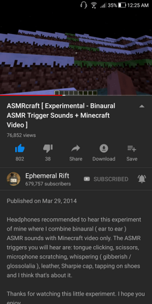 Minecraft, Shoes, and Headphones: .1 35%  12:25 AM  ASMRcraft [ Experimental Binaural  ASMR Trigger Sounds Minecraft  Video ]  76,852 views  Share  Download  802  38  Save  Ephemeral Rift  SUBSCRIBED  679,757 subscribers  Published on Mar 29, 2014  Headphones recommended to hear this experiment  of mine where l combine binaural (ear to ear )  ASMR sounds with Minecraft video only. The ASMR  triggers you will hear are: tongue clicking, scissors,  microphone scratching, whispering ( gibberish /  glossolalia), leather, Sharpie cap, tapping on shoes  and I think that's about it.  Thanks for watching this little experiment. I hope you Two amazing things combined. This is epic.