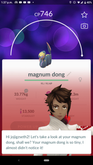 I tried bois: 1:37 p.m. @ O O O  40%  CP746  magnum dong  91/91 HP  XS  2.3m  33.77kg  EIGHT  PO  WEIGHT  13,500  NDY  STARDUST  POWER UP  Hi jojigzseth2! Let's take a look at your magnum  dong, shall we? Your magnum dong is so tiny, I  almost didn't notice it!  O+ I tried bois