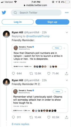 This dude: @ 1 * 4%  ll Verizon  7:41 PM  A mobile.twitter.com  Q Search Twitter  000  Sign up  Log in  Ryan Hill @RyanHillMI · 23h  Replying to @realDonaldTrump  Friendly Reminder:  Donald J. Trump O  Follow  @realDonaldTrump  Now that Obama's poll numbers are in  tailspin – watch for him to launch a strike in  Libya or Iran. He is desperate.  2:39 PM - 9 Oct 2012  29,488 Retweets 19,502 Likes  27 12.6K  71.4K  644  Ryan Hill @RyanHillMI · 23h  Friendly Reminder Pt 2:  Donald J. Trump O  Follow  @realDonaldTrump  Remember what I previously said--Obama  will someday attack Iran in order to show  how tough he is.  10:44 AM - 25 Sep 2013  2,050 Retweets 1,759 Likes  17 10.4K  311  62.5K  8 more replies This dude