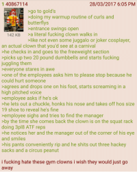 4chan, Fucking, and Gym: 1 40867114  28/03/2017 6:05 PM  >go to gold's  >doing my warmup routine of curls and  butterflys  entrance swings open  142 KB>a literal fucking clown walks in  like not even some juggalo or joker cosplayer,  an actual clown that you'd see at a carnival  >he checks in and goes to the freeweight section  picks up two 20 pound dumbbells and starts fucking  juggling them  everyone stares in awe  one of the employees asks him to please stop because he  could hurt someone  agrees and drops one on his foot, starts screaming in a  high pitched voice  emplovee asks if he's ok  he lets out a chuckle, honks his nose and takes off hos size  19 shoe to reveal he's fine  >employee sighs and tries to find the manager  by the time she comes back the clown is on the squat rack  doing 3pl8 ATF reps  >he notices her and the manager out of the corner of his eye  and smiles  his pants conveniently rip and he shits out three hackey  sacks and a circus peanut  i fucking hate these gym clowns i wish they would just go  awa