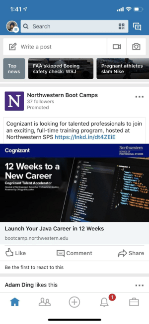 "Nike, Pregnant, and School: 1:41 1  a Search  Write a post  Pregnant athletes  slam Nike  FAA skipped Boeing  Top  newssafety check: WSJ  Northwestern Boot Camps  37 followers  Promoted  Cognizant is looking for talented professionals to join  an exciting, full-time training program, hosted at  Northwestern SPS https://Inkd.in/dt4ZEiE  Northwestern  SCHOOL OF  PROFESSIONAL STUDIES  Cognizant  OPEN EDITORS  12 Weeks to a  nane ""pectangle"",  public  New Career  Cognizant Talent Accelerator  # Appcss  器Appjs  s App.test.js  彦index.css  Hosted at Northwestern School of Professional Studies  Powered by Trilogy Education  s index js  12  13  14  ts  # sideEditor.css  s SlideEditor.test.js  17  Launch Your Java Career in 12 Weeks  bootcamp.northwestern.edu  Share  Comment  Like  Be the first to react to this  Adam Ding likes this Java boot camp uses photo of JavaScript"