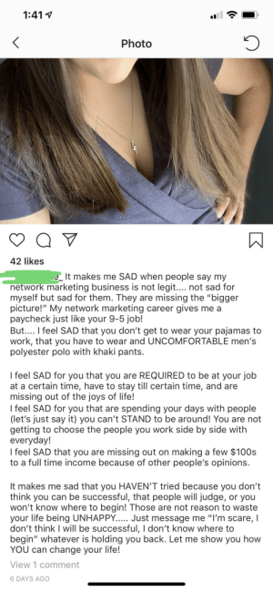 """Life, Scare, and Say It: 1:41  Photo  42 likes  It makes me SAD when people say my  network marketing business is not legit.... not sad for  myself but sad for them. They are missing the """"bigger  picture!"""" My network marketing career gives me a  paycheck just like your 9-5 job!  But.... I feel SAD that you don't get to wear your pajamas to  work, that you have to wear and UNCOMFORTABLE men's  polyester polo with khaki pants.  I feel SAD for you that you are REQUIRED to be at your job  at a certain time, have to stay till certain time, and are  missing out of the joys of life!  I feel SAD for you that are spending your days with people  (let's just say it) you can't STAND to be around! You are not  getting to choose the people you work side by side with  everyday!  I feel SAD that you are missing out on making a few $100s  to a full time income because of other people's opinions.  It makes me sad that you HAVEN'T tried because you don't  think you can be successful, that people will judge, or you  won't know where to begin! Those are not reason to waste  your life being UNHAPPY... Just message me """"I'm scare, I  don't think I will be successful, I don't know where to  begin"""" whatever is holding you back. Let me show you how  YOU can change your life!  View 1 comment  6 DAYS AGO Hun.... feels pity??"""