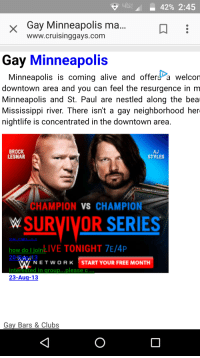 """Targeted advertising for Survivor Series: """"1-42% 2:45  Gay Minneapolis ma  www.cruisinggays.com  Gay Minneapolis  Minneapolis is comingalive and offers a welcon  downtown area and you can feel the resurgence in m  Minneapolis and St. Paul are nestled along the bea  Mississippi river. There isn't a gay neighborhood her  nightlife is concentrated in the downtown area  BROCK  LESNAR  AJ  STYLES  HAMPION VS CHAMPION  WSURVIVOR SERIES  how do ljoin  kIVE TONIGHT 7E/4P  W N E T w。RK START YOUR FREE MONTH  intèrešted in group...please c  23-Aug-13  Gay_Bars & Clubs Targeted advertising for Survivor Series"""
