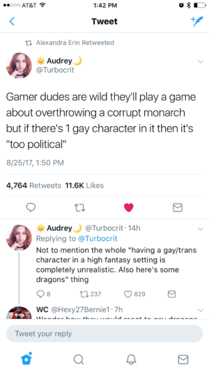 "Game, Wild, and Dragons: 1:42 PM  Tweet  Alexandra Erin Retweeted  Audrey  @Turbocrit  Gamer dudes are wild they'll play a game  about overthrowing a corrupt monarch  but if there's 1 gay character in it then it's  ""too political""  8/25/17, 1:50 PM  4,764 Retweets 11.6K Likes  Audrey Turbocrit 14h  Replying to @Turbocrit  Not to mention the whole ""having a gay/trans  character in a high fantasy setting is  completely unrealistic. Also here's some  dragons"" thing  8  237  829  WC @Hexy27Bernie1 7h  Tweet your reply"