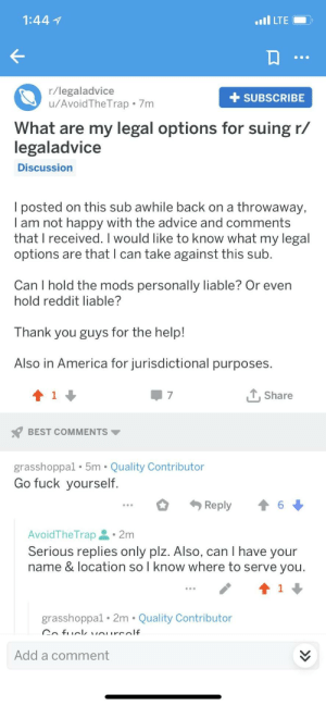 Advice, America, and Dank: 1:44  r/legaladvice  u/AvoidTheTrap . 7m  +SUBSCRIBE  What are my legal options for suing r/  egaladvice  Discussion  l posted on this sub awhile back on a throwaway,  I am not happy with the advice and comments  that l received. I would like to know what my legal  options are that l can take against this sub  Can I hold the mods  hold reddit liable?  personally liable? Or even  Thank you guys for the help!  Also in America for jurisdictional purposes.  1  T, Share  BEST COMMENTS  grasshoppal. 5m Quality Contributor  Go fuck yourself  Reply  6  AvoidTheTrap.2m  Serious replies only plz. Also, can I have your  name & location sol know where to serve vou  grasshoppal. 2m Quality Contributor  Add a comment Trolling r/legaladvice by AvoidTheTrap MORE MEMES