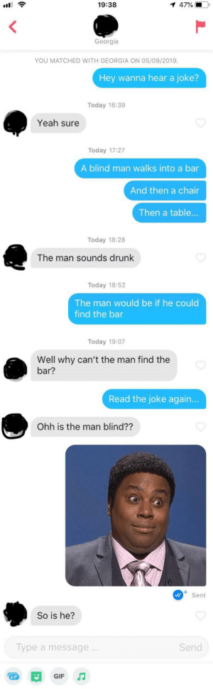 Drunk, Gif, and Yeah: 1 47%  19:38  Georgia  YOU MATCHED WITH GEORGIA ON 05/09/2019.  Hey wanna hear a joke?  Today 16:39  Yeah sure  Today 17:27  A blind man walks into a bar  And then a chair  Then a table..  Today 18:28  The man sounds drunk  Today 18:52  The man would be if he could  find the bar  Today 19:07  Well why can't the man find the  bar?  Read the joke again...  Ohh is the man blind??  Sent  So is he?  Type a message.  Send  GIF Plenty of fish they said…