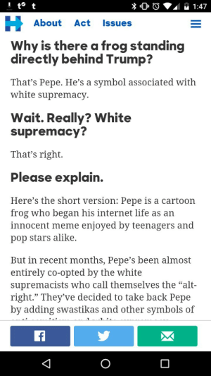 "Books, Fucking, and Internet: 1:47  About Act Issues  Why is there a frog standing  directly behind Trump?  That's Pepe. He's a symbol associated with  white supremacy.  Wait. Really? White  supremacy?  That's right.  Please explain  Here's the short version: Pepe is a cartoon  frog who began his internet life as an  innocent meme enjoyed by teenagers and  pop stars alike.  But in recent months, Pepe's been almost  entirely co-opted by the white  supremacists who call themselves the ""alt-  right."" They've decided to take back Pepe  by adding swastikas and other symbols of dangergays:  doomy:  what did we do to deserve this election season  THIS ISNT A TUMBLR P AGE THIS ISNT MADE UP , THE ACTUAL DEMOCRATIC CANDIDATE SAID THAT?? popular internet meme… PEPE the frog… is ?? WHITE SUPREMCISIST???? in response to the fucking republican nominee using a MEME on TWITTER in the first place???2016 is one for the history books"