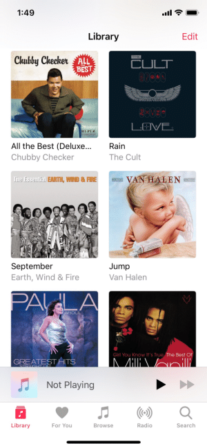 Here's a sample of my music selection: 1:49  Library  Edit  Chubby Checker  THE  ALL  CULT  THE  BEST  LOVE  HI-FI  STEREODISC  All the Best (Deluxe...  Rain  Chubby Checker  The Cult  VAN HALEN  The Essential EARTH, WIND&FIRE  September  Earth, Wind & Fire  Jump  Van Halen  PALA  ABDUL  Girl You Know It's True The Best Of  AHIRAnili  GREATEST HITS  STRAIGHT UPI.  Not Playing  ()  Radio  Library  For You  Search  Browse Here's a sample of my music selection
