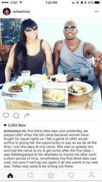 OCHOCINCO A SAVAGE: 1:52 PM  87%  AT&T  Ochocinco  3,302 likes  ochocinco My first blind date was cool yesterday, we  played UNO when the bill came because women have  fought for equal rights so I felt a game of UNO would  suffice in giving her the opportunity to pay as we do all the  time  I win she pays & vice versa. She was so greedy too  and had the nerve to try & get some after the first date, l  was flabbergasted at her attempts to mount me after such  a short period of time, nonetheless the first blind date was  cool, not sure if we'll go out again if all she wants is my wee  wee. Fellas stay woke & be strong out there. OCHOCINCO A SAVAGE