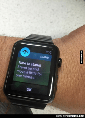 As a paralyzed man, I feel my Apple watch might be mocking meomg-humor.tumblr.com: 1:52  STAND  Time to stand!  Stand up and  move a little for  one minute.  OK  CHECK OUT MEMEPIX.COM  MEMEPIX.COM As a paralyzed man, I feel my Apple watch might be mocking meomg-humor.tumblr.com
