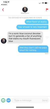 Gif, Blue, and Safari: 1:521  Safari  Madelynne  YOU MATCHED WITH MADELYNNE ON 12/16/18  What flavor of slushy  Your answer is very important  i'm a sonic blue coconut devotee  but i'm generally a fan of anything  that stains my mouth fluorescent  blue  Well they don't call me papa  smurf for nothing  Sent  GIF  Type a message  Send I had to