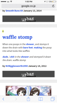 1:55 PM  1) 13% D  google.co.jp  by Smooth Buns 69 January 13, 2014  uRbar  DICTIONARY  4  waffle stomp  When one poops in the shower, and stomps it  down the drain with bare feet. making the poop  into what looks like waffles  dude, i shit in the shower and stomped it down  the drain. waffle stomp  by MrBigglesworth1990 January 14, 2012  URbaN  DICTIONARY  ST