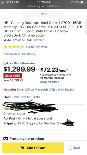 I recently got this pc it's my first one and I'm new to PC's can someone tell me if this is good I bought it when it was $1600 which is a RIP: 1 56%  l AT&T LTE  10:26 PM  bestbuy.com – Private  1 of 4  HP - Gaming Desktop - Intel Core i7-9700 - 16GB  Memory - NVIDIA GeForce RTX 2070 SUPER - 1TB  HDD + 512GB Solid State Drive - Shadow  Black/Dark Chrome Logo  Model: 875-0084 SKU: 6370810  ** 4.8 (5 Reviews)  7 Answered Questions  OPrice Match Guarantee  $1,299.99 $72.23/mo.  suggested payments with  18-Month Financing  Save $300  Was $1,599.99  Show me how >  Hot offer Save $20 on Microsoft Office with Device  Open-Box: from $1,104.99  Picko TOE.  Check all stores  Act Fast – Only 3 left at your store!  Shipping: FREE Shipping by Thu, Dec 12 to  2 Protect your product  ! Add to Cart  Save I recently got this pc it's my first one and I'm new to PC's can someone tell me if this is good I bought it when it was $1600 which is a RIP