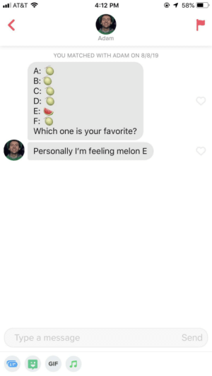 This guy saw the opportunity and took it (my name is Melannie): 1 58%  4:12 PM  l AT&T  Adam  YOU MATCHED WITH ADAM ON 8/8/19  A:  B:  C:  D:  E:  F:  Which one is your favorite?  Personally I'm feeling melon E  Send  Type a message  GIF This guy saw the opportunity and took it (my name is Melannie)
