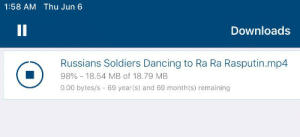 Dancing, Reddit, and Soldiers: 1:58 AM Thu Jun 6  II  Downloads  Russians Soldiers Dancing to Ra Ra Rasputin.mp4  98%- 18.54 MB of 18.79 MB  0.00 bytes/s 69 year(s) and 69 month (s) remaining 69 years and 69 months. Well ; I Will Wait