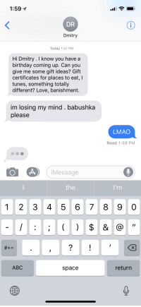 """My brother received this text from our grandmother, whom we call """"babushka"""": 1:59  DR  Dmitry  Today 1:41 PM  Hi Dmitry. I know you have a  birthday coming up. Can you  give me some gift ideas? Gift  certificates for places to eat, I  tunes, something totally  different? Love, banishment.  im losing my mind. babushka  please  LMAO  Read 1:59 PM  Message  the  1 2 3 4 5 6 78 9 0  ABC  space  return My brother received this text from our grandmother, whom we call """"babushka"""""""