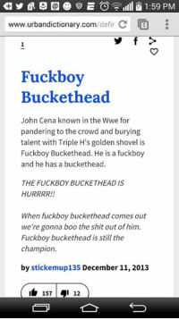 urbandictionary.com: 1:59 PM  /defin C  www.urbandictionary.com  Fuckboy  Buckethead  John Cena known in the Wwe for  pandering to the crowd and burying  talent with Triple H's golden shovel is  Fuck boy Buckethead. He is a fuckboy  and he has a buckethead.  THE FUCKBOYBUCKETHEAD IST  HURRRR!!  When fuckboy buckethead comes out  we're gonna boo the shit out ofhim.  Fuckboy buckethead is still the  champion.  by stickemup135 December 11, 2013  157 an  12