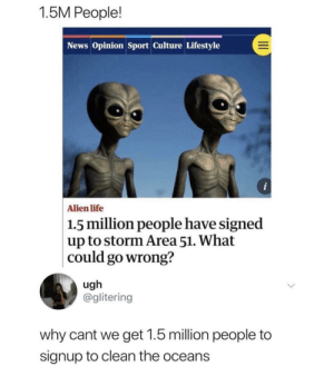 srsfunny:Come on: 1.5M People!  News Opinion Sport Culture Lifestyle  i  Alien life  1.5 million people have signed  up to storm Area 51. What  could go wrong?  ugh  @glitering  why cant we get 1.5 million people to  signup to clean the oceans srsfunny:Come on