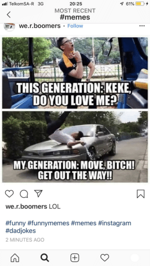 Bitch, Funny, and Instagram: 1 61%  l TelkomSA-R 3G  20:25  MOST RECENT  #memes  we.r.boomers Follow  THISGENERATION KEKE  DO YOU LOVE ME?  MY GENERATION: MOVE, BITCH!  GET OUT THE WAY!!  Q V  we.r.boomers LOL  #funny #funnymemes #memes #instagram  #dadjokes  2 MINUTES AGO I decided to keep the time it was posted to show that this wasn't posted in 2015 like it should have.