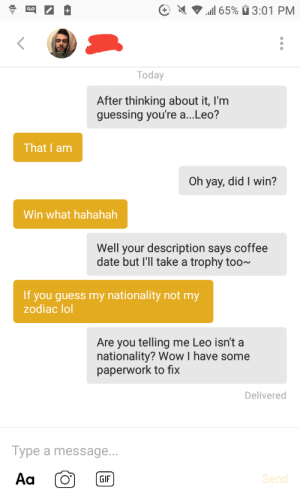 His discription said guess his nationality. Am I doing this right?: 1 65% 3:01 PM  Today  After thinking about it, I'm  guessing you're a...Leo?  That I am  Oh yay, did I win?  Win what hahahah  Well your description says coffee  date but I'll take a trophy too~  If you guess my nationality not my  zodiac lol  Are you telling me Leo isn't a  nationality? Wow I have some  paperwork to fix  Delivered  Type a message...  Aa  Send  GIF His discription said guess his nationality. Am I doing this right?