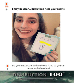 Anaconda, Dank, and Memes: 1.6k  I may be deaf... but let me hear your roasts!  /Roas  u/e  Do you masturbate with only one hand so you can  moan with the other?  DESTRUCTION  1 0O Roast 100 by mem23er MORE MEMES