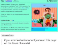 "Blue's Clues, Children, and The Voice: 1,755%aeskl  THIS wiki  You are a character of Blue's Clues situated and  addressed to as a part of the Fourth Wall. On occasion You  are classified as the voice several children Steve and Joe.  among other characters, talk to You throughout most  episodes through the screen (the fourth wall)  You  You are the viewers and the utmost important character of  Blues Clues  Appearances ""Edit  You have appeared in every episode although, not credited  as an official character  Ailthough having not officially been credited, You are a true  character as per taking part within the show itself  YOU  kasukabes:  if you ever feel unimportant just read this page  on the blues clues wiki <p>You are important! via /r/wholesomememes <a href=""http://ift.tt/2gCKmgA"">http://ift.tt/2gCKmgA</a></p>"