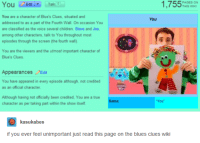 "Blue's Clues, Children, and Funny: 1,755  PAGES ON  You  Talk  THIS WIKI  You are a character of Blue's Clues, situated and  You  addressed to as a part of the Fourth Wall. On occasion You  are classified as the voice several children. Steve and Joe.  among other characters, talk to You throughout most  episodes through the screen (the fourth wall).  You are the viewers and the utmost important character of  Blue's Clues,  Appearances  Edit  You have appeared in every episode although, not credited  as an official character.  Although having not officially been credited. You are a true  ""You  character as per taking part within the show itself  kasukabes  if you ever feel unimportant just read this page on the blues clues wiki"