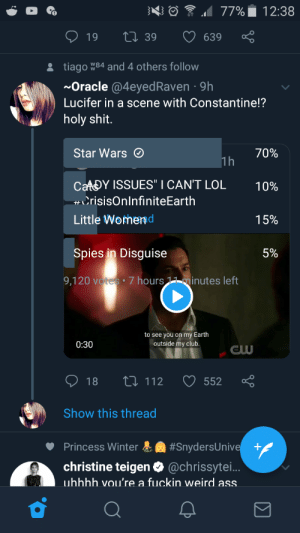 "Not sure if it belongs here, but a poll overlapping a post is a wee bit odd: 1 77%  12:38  27 39  19  639  tiago W84 and 4 others follow  ~Oracle @4eyedRaven · 9h  Lucifer in a scene with Constantine!?  holy shit.  Star Wars O  70%  1h  CAADY ISSUES"" I CAN'T LOL  10%  CrisisOnlnfiniteEarth  Little Womend  15%  Spies in Disguise  5%  9,120 votes •7 hours 11 minutes left  to see you on my Earth  outside my club.  0:30  27 112  O 552  O 18  Show this thread  