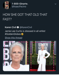 Memes, Jamie Lee Curtis, and White: 1-800-Ginarte.  @lsaacPacino  HOW SHE GOT THAT OLD THAT  FAST?  Karen Civil @KarenCivil  Jamie Lee Curtis is dressed in all white!  #GoldenGlobese  Show this thread  IPrA  GO EN WAYMENT